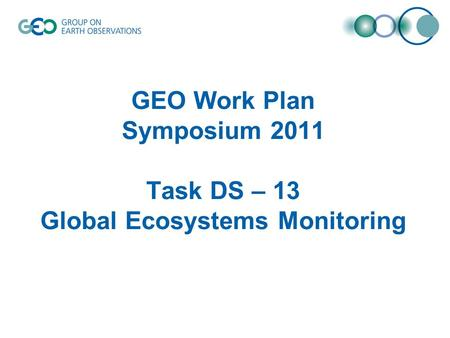 GEO Work Plan Symposium 2011 Task DS – 13 Global Ecosystems Monitoring.