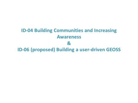 ID-04 Building Communities and Increasing Awareness & ID-06 (proposed) Building a user-driven GEOSS.