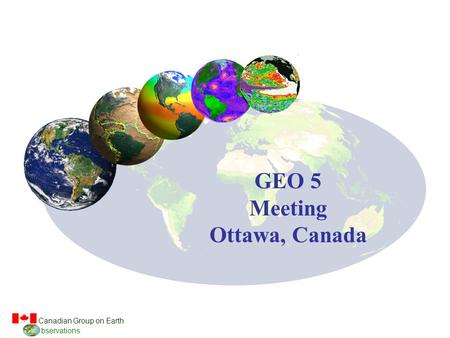 Canadian Group on Earth bservations GEO 5 Meeting Ottawa, Canada.