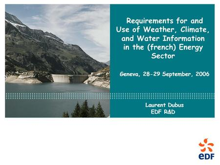 Requirements for and Use of Weather, Climate, and Water Information in the (french) Energy Sector Geneva, 28-29 September, 2006 Laurent Dubus EDF R&D.