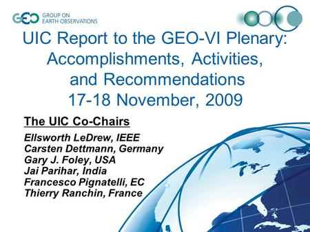 UIC Report to the GEO-VI Plenary: Accomplishments, Activities, and Recommendations 17-18 November, 2009 The UIC Co-Chairs Ellsworth LeDrew, IEEE Carsten.