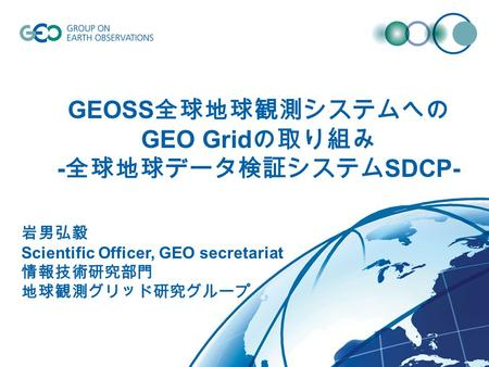 © GEO Secretariat GEOSS GEO Grid - SDCP- Scientific Officer, GEO secretariat.