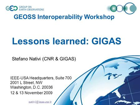 GEOSS Interoperability Workshop Lessons learned: GIGAS Stefano Nativi (CNR & GIGAS) IEEE-USA Headquarters, Suite 700 2001 L Street, NW Washington, D.C.
