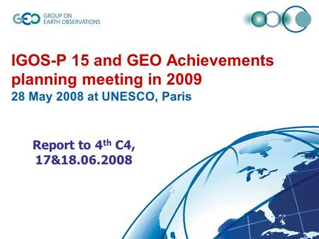 IGOS-P 15 and GEO Achievements planning meeting in 2009 28 May 2008 at UNESCO, Paris Report to 4 th C4, 17&18.06.2008.