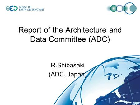 Report of the Architecture and Data Committee (ADC) R.Shibasaki (ADC, Japan)