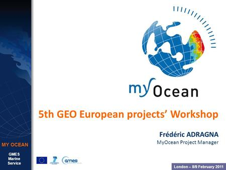GMES Marine Service MY OCEAN 5th GEO European projects Workshop Frédéric ADRAGNA MyOcean Project Manager London – 8/9 February 2011.