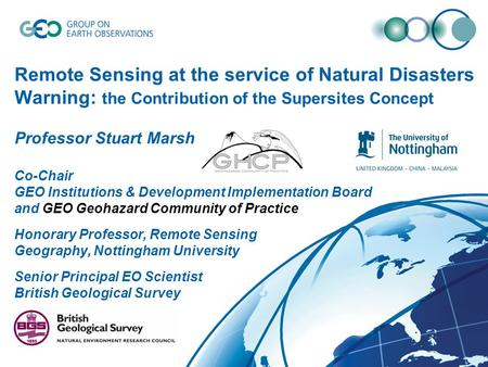 Remote Sensing at the service of Natural Disasters Warning: the Contribution of the Supersites Concept Professor Stuart Marsh Co-Chair GEO Institutions.