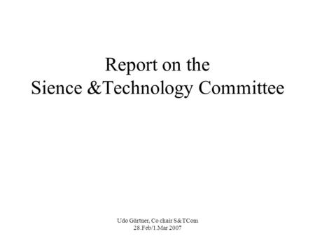 Udo Gärtner, Co chair S&TCom 28.Feb/1.Mar 2007 Report on the Sience &Technology Committee.