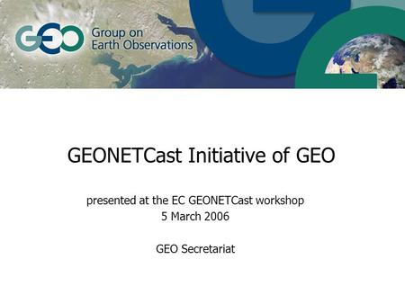 GEONETCast Initiative of GEO presented at the EC GEONETCast workshop 5 March 2006 GEO Secretariat.