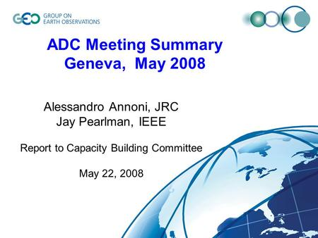 ADC Meeting Summary Geneva, May 2008 Alessandro Annoni, JRC Jay Pearlman, IEEE Report to Capacity Building Committee May 22, 2008.