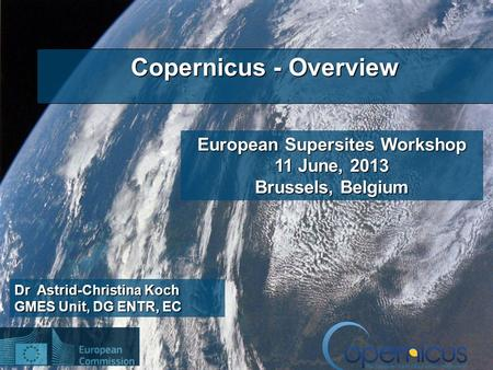 1 Dr Astrid-Christina Koch GMES Unit, DG ENTR, EC Copernicus - Overview European Supersites Workshop 11 June, 2013 Brussels, Belgium.