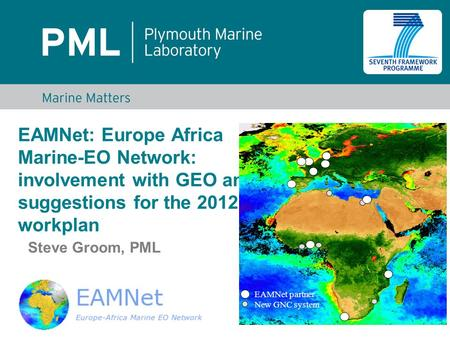 EAMNet: Europe Africa Marine-EO Network: involvement with GEO and suggestions for the 2012-15 workplan Steve Groom, PML EAMNet partner New GNC system.