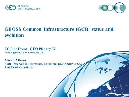 GEOSS Common Infrastructure (GCI): status and evolution EC Side Event - GEO Plenary IX Foz do Iguacu, 22-23 November 2012 Mirko Albani Earth Observation.