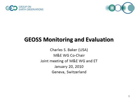 GEOSS Monitoring and Evaluation Charles S. Baker (USA) M&E WG Co-Chair Joint meeting of M&E WG and ET January 20, 2010 Geneva, Switzerland 1.