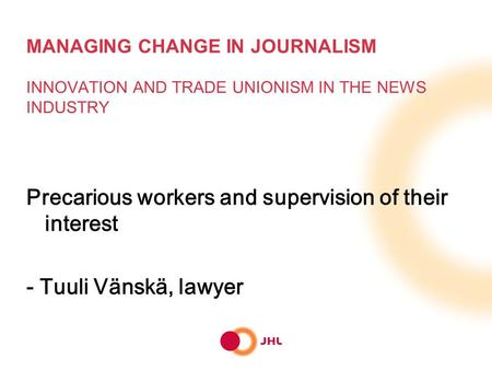 MANAGING CHANGE IN JOURNALISM INNOVATION AND TRADE UNIONISM IN THE NEWS INDUSTRY Precarious workers and supervision of their interest - Tuuli Vänskä, lawyer.