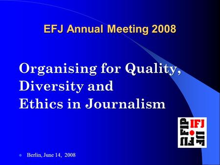 EFJ Annual Meeting 2008 Organising for Quality, Diversity and Ethics in Journalism Berlin, June 14, 2008.