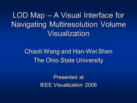 LOD Map – A Visual Interface for Navigating Multiresolution Volume Visualization Chaoli Wang and Han-Wei Shen The Ohio State University Presented at IEEE.