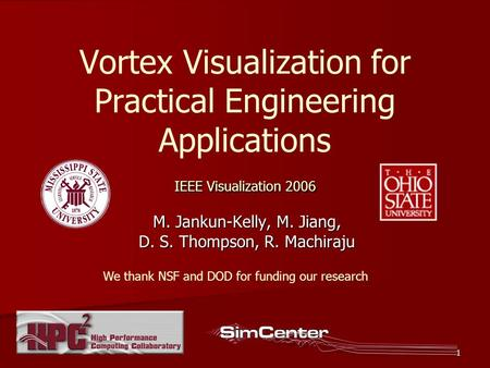 1 IEEE Visualization 2006 Vortex Visualization for Practical Engineering Applications IEEE Visualization 2006 M. Jankun-Kelly, M. Jiang, D. S. Thompson,