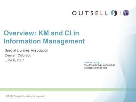 © 2007 Outsell, Inc. All rights reserved. Overview: KM and CI in Information Management Special Libraries Association Denver, Colorado June 6, 2007 Joanne.