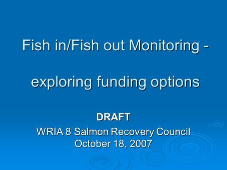 Fish in/Fish out Monitoring - exploring funding options DRAFT WRIA 8 Salmon Recovery Council October 18, 2007.