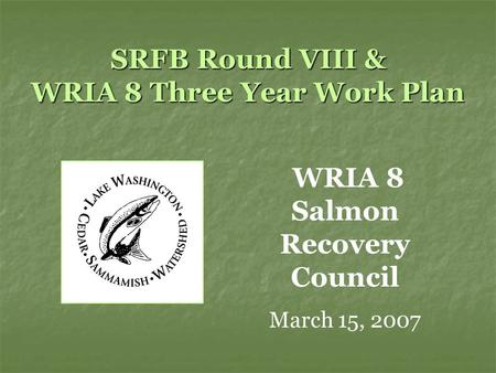 SRFB Round VIII & WRIA 8 Three Year Work Plan WRIA 8 Salmon Recovery Council March 15, 2007.