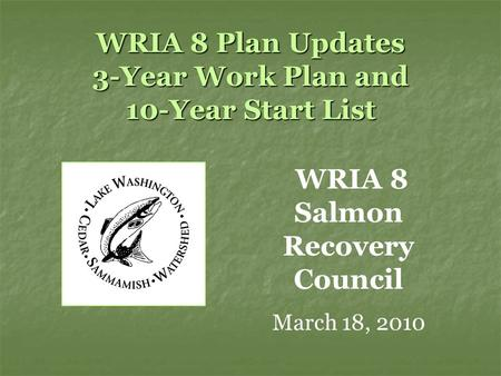 WRIA 8 Plan Updates 3-Year Work Plan and 10-Year Start List WRIA 8 Salmon Recovery Council March 18, 2010.
