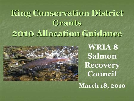 King Conservation District Grants 2010 Allocation Guidance WRIA 8 Salmon Recovery Council March 18, 2010.
