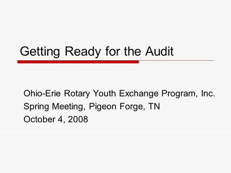 Getting Ready for the Audit Ohio-Erie Rotary Youth Exchange Program, Inc. Spring Meeting, Pigeon Forge, TN October 4, 2008.