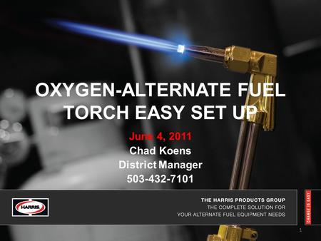 OXYGEN-ALTERNATE FUEL TORCH EASY SET UP June 4, 2011 Chad Koens District Manager 503-432-7101 1.