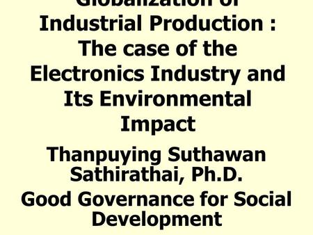 Globalization of Industrial Production : The case of the Electronics Industry and Its Environmental Impact Thanpuying Suthawan Sathirathai, Ph.D. Good.