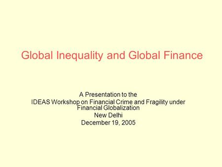 Global Inequality and Global Finance A Presentation to the IDEAS Workshop on Financial Crime and Fragility under Financial Globalization New Delhi December.