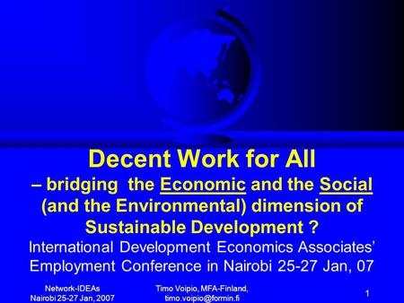 <strong>Network</strong>-IDEAs Nairobi 25-27 Jan, 2007 Timo Voipio, MFA-Finland, 1 Decent Work for All – bridging the Economic and the <strong>Social</strong> (and.
