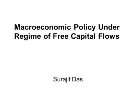 Macroeconomic Policy Under Regime of Free Capital Flows Surajit Das.