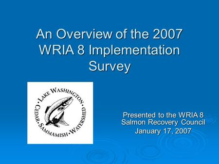 An Overview of the 2007 WRIA 8 Implementation Survey Presented to the WRIA 8 Salmon Recovery Council January 17, 2007.