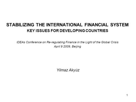 1 STABILIZING THE INTERNATIONAL FINANCIAL SYSTEM KEY ISSUES FOR DEVELOPING COUNTRIES IDEAs Conference on Re-regulating Finance in the Light of the Global.