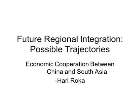 Future Regional Integration: Possible Trajectories Economic Cooperation Between China and South Asia -Hari Roka.