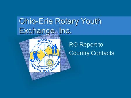 Ohio-Erie Rotary Youth Exchange, Inc. RO Report to Country Contacts To insert your company logo on this slide From the Insert Menu Select Picture Locate.