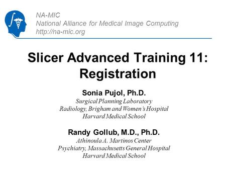 NA-MIC National Alliance for Medical Image Computing  Slicer Advanced Training 11: Registration Sonia Pujol, Ph.D. Surgical Planning Laboratory.