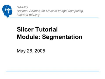 NA-MIC National Alliance for Medical Image Computing  Slicer Tutorial Module: Segmentation May 26, 2005.