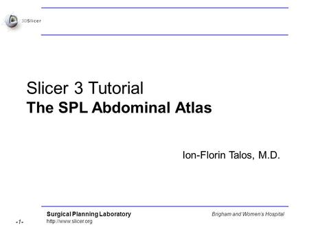 Surgical Planning Laboratory  -1- Brigham and Womens Hospital Slicer 3 Tutorial The SPL Abdominal Atlas Ion-Florin Talos, M.D.