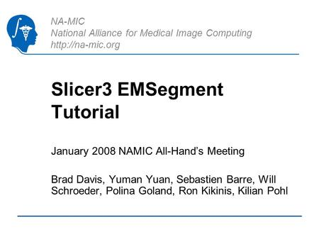 NA-MIC National Alliance for Medical Image Computing  Slicer3 EMSegment Tutorial January 2008 NAMIC All-Hands Meeting Brad Davis, Yuman.