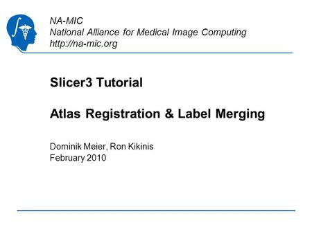 NA-MIC National Alliance for Medical Image Computing  Slicer3 Tutorial Atlas Registration & Label Merging Dominik Meier, Ron Kikinis February.
