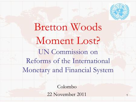 Bretton Woods Moment Lost? UN Commission on Reforms of the International Monetary and Financial System Colombo 22 November 2011 1.
