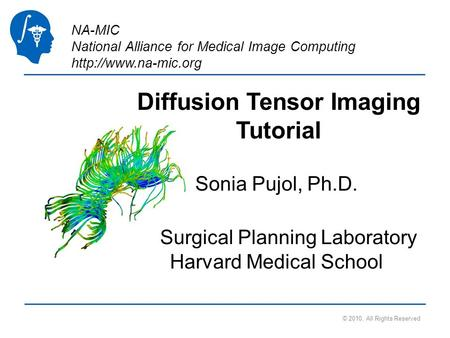 NA-MIC National Alliance for Medical Image Computing  © 2010, All Rights Reserved Diffusion Tensor Imaging Tutorial Sonia Pujol, Ph.D.