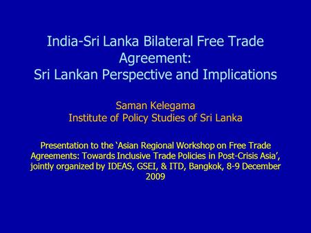 <strong>India</strong>-Sri Lanka Bilateral Free Trade Agreement: Sri Lankan Perspective and Implications Saman Kelegama Institute <strong>of</strong> Policy Studies <strong>of</strong> Sri Lanka Presentation.
