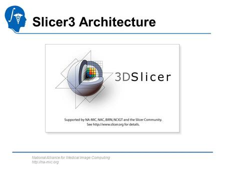 National Alliance for Medical Image Computing  Slicer3 Architecture.
