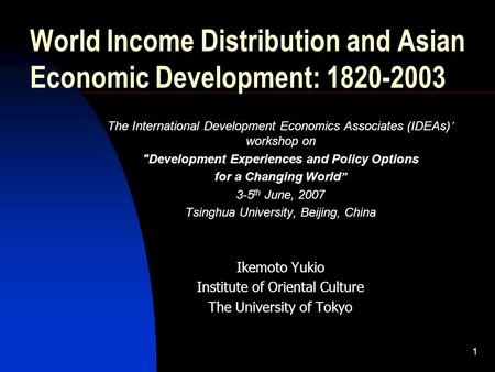 1 World Income Distribution and Asian Economic Development: 1820-2003 The International Development Economics Associates (IDEAs) workshop on Development.