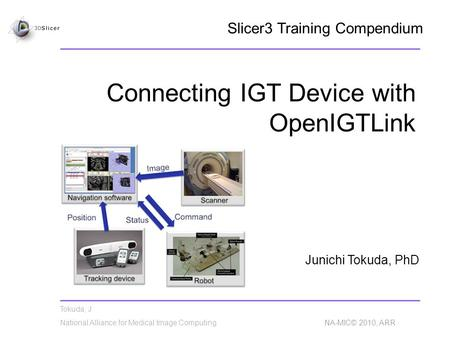 Tokuda, J National Alliance for Medical Image Computing NA-MIC© 2010, ARR Connecting IGT Device with OpenIGTLink Junichi Tokuda, PhD Slicer3 Training Compendium.