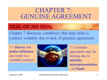 January 9, 2006BUSINESS LAW (Ms. Hawkins)1 CHAPTER 7: GENUINE AGREEMENT Chapter 7 discusses conditions that may make a contract voidable due to lack of.