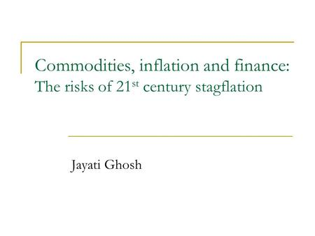 Commodities, inflation and finance: The risks of 21 st century stagflation Jayati Ghosh.